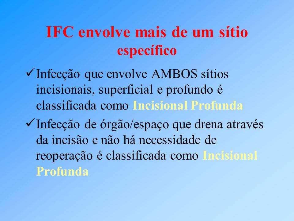 IFC envolve mais de um sítio específico Infecção que envolve AMBOS sítios incisionais, superficial e profundo é classificada como Incisional Profunda