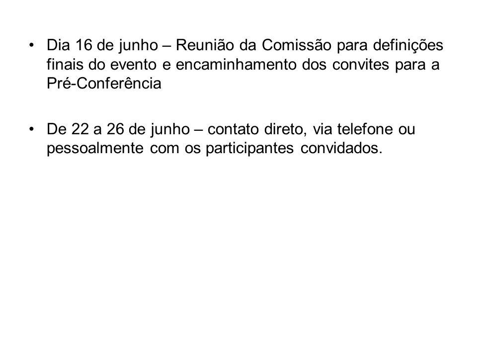 Dia 16 de junho – Reunião da Comissão para definições finais do evento e encaminhamento dos convites para a Pré-Conferência De 22 a 26 de junho – contato direto, via telefone ou pessoalmente com os participantes convidados.