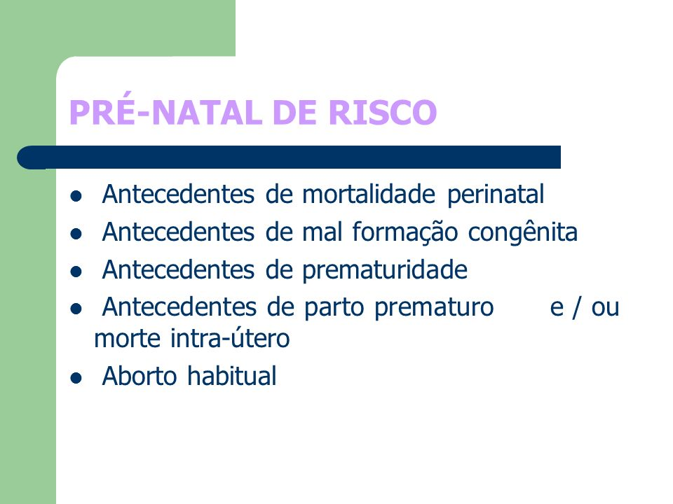 PRÉ-NATAL DE RISCO Antecedentes de mortalidade perinatal Antecedentes de mal formação congênita Antecedentes de prematuridade Antecedentes de parto pr