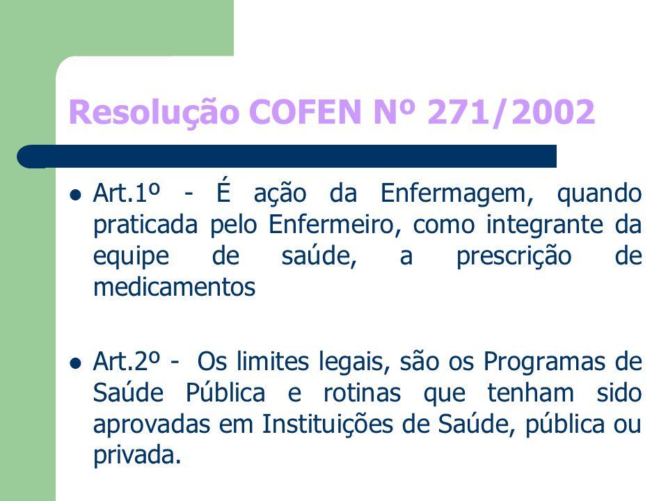 Resolução COFEN Nº 271/2002 Art.1º - É ação da Enfermagem, quando praticada pelo Enfermeiro, como integrante da equipe de saúde, a prescrição de medic