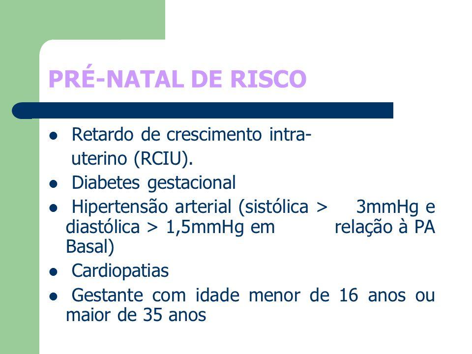 PRÉ-NATAL DE RISCO Retardo de crescimento intra- uterino (RCIU). Diabetes gestacional Hipertensão arterial (sistólica > 3mmHg e diastólica > 1,5mmHg e