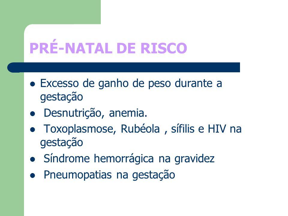 PRÉ-NATAL DE RISCO Excesso de ganho de peso durante a gestação Desnutrição, anemia. Toxoplasmose, Rubéola, sífilis e HIV na gestação Síndrome hemorrág