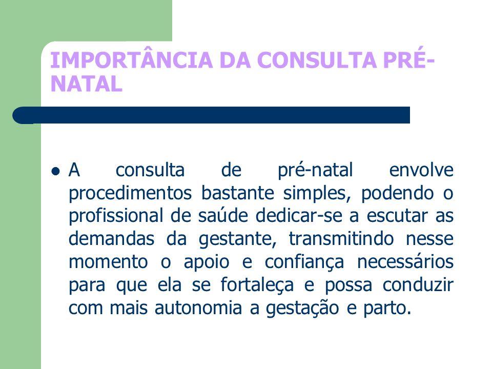 IMPORTÂNCIA DA CONSULTA PRÉ- NATAL A consulta de pré-natal envolve procedimentos bastante simples, podendo o profissional de saúde dedicar-se a escuta