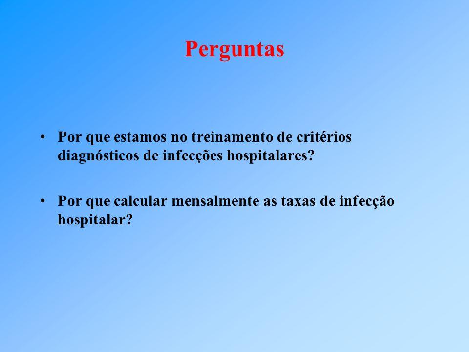 Perguntas Por que estamos no treinamento de critérios diagnósticos de infecções hospitalares? Por que calcular mensalmente as taxas de infecção hospit