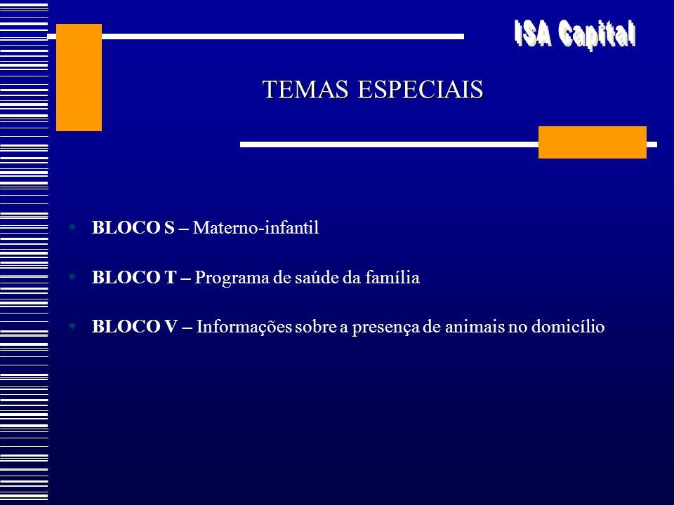TEMAS ESPECIAIS BLOCO S – Materno-infantil BLOCO T – Programa de saúde da família BLOCO V – Informações sobre a presença de animais no domicílio