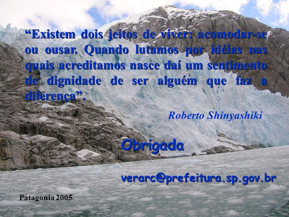 Obrigadaverarc@prefeitura.sp.gov.br Patagonia 2005 Existem dois jeitos de viver: acomodar-se ou ousar. Quando lutamos por idéias nas quais acreditamos