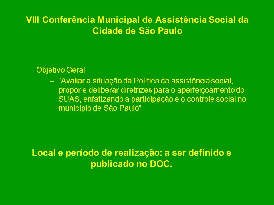 VIII Conferência Municipal de Assistência Social da Cidade de São Paulo Objetivo Geral –Avaliar a situação da Política da assistência social, propor e