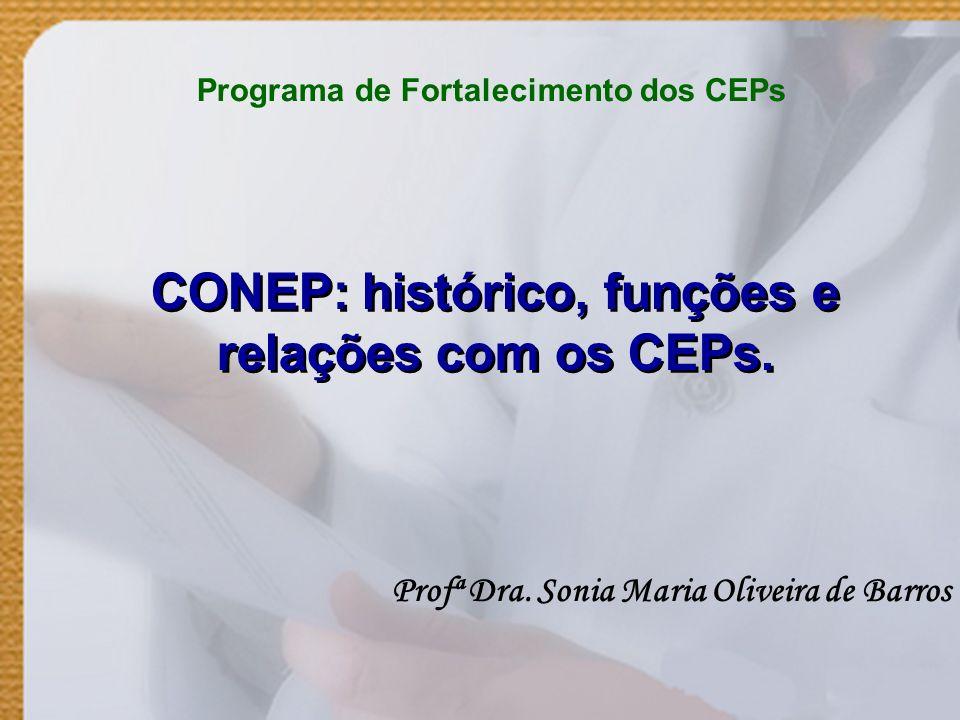 CONEP: histórico, funções e relações com os CEPs. Profª Dra. Sonia Maria Oliveira de Barros Programa de Fortalecimento dos CEPs