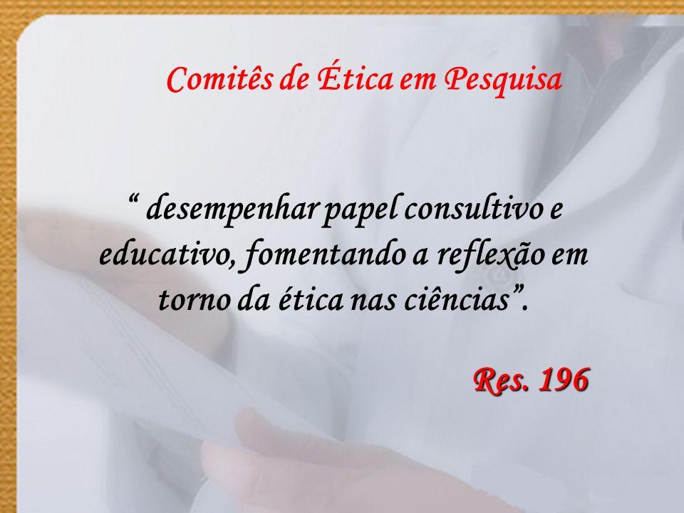 Comitês de Ética em Pesquisa desempenhar papel consultivo e educativo, fomentando a reflexão em torno da ética nas ciências. Res. 196