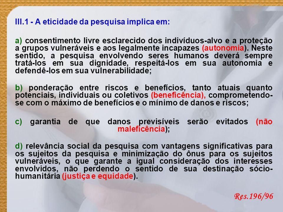 III.1 - A eticidade da pesquisa implica em: a) consentimento livre esclarecido dos indivíduos-alvo e a proteção a grupos vulneráveis e aos legalmente