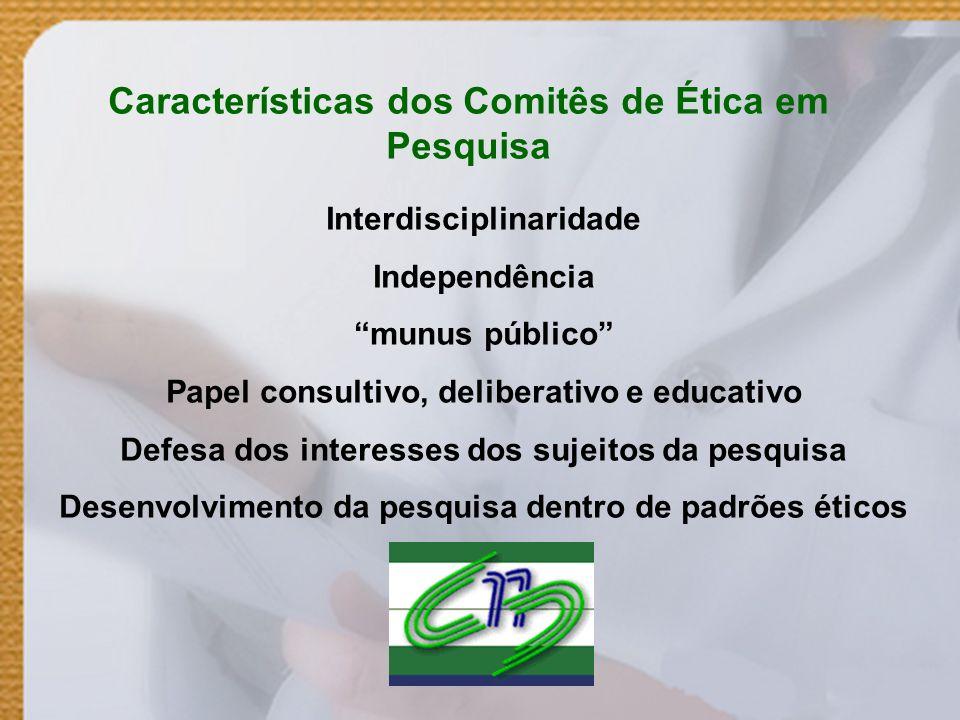 Características dos Comitês de Ética em Pesquisa Interdisciplinaridade Independência munus público Papel consultivo, deliberativo e educativo Defesa d