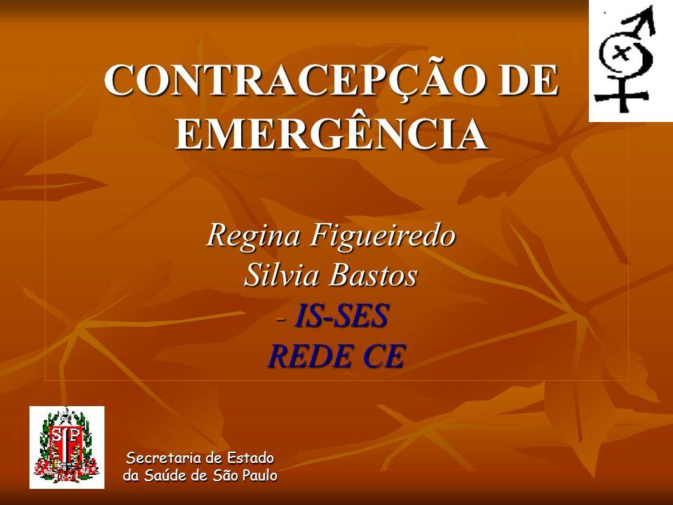 CONTRACEPÇÃO DE EMERGÊNCIA Regina Figueiredo Silvia Bastos - IS-SES REDE CE Secretaria de Estado da Saúde de São Paulo Secretaria de Estado da Saúde d