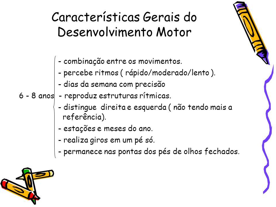 Características Gerais do Desenvolvimento Motor - combinação entre os movimentos. - percebe ritmos ( rápido/moderado/lento ). - dias da semana com pre