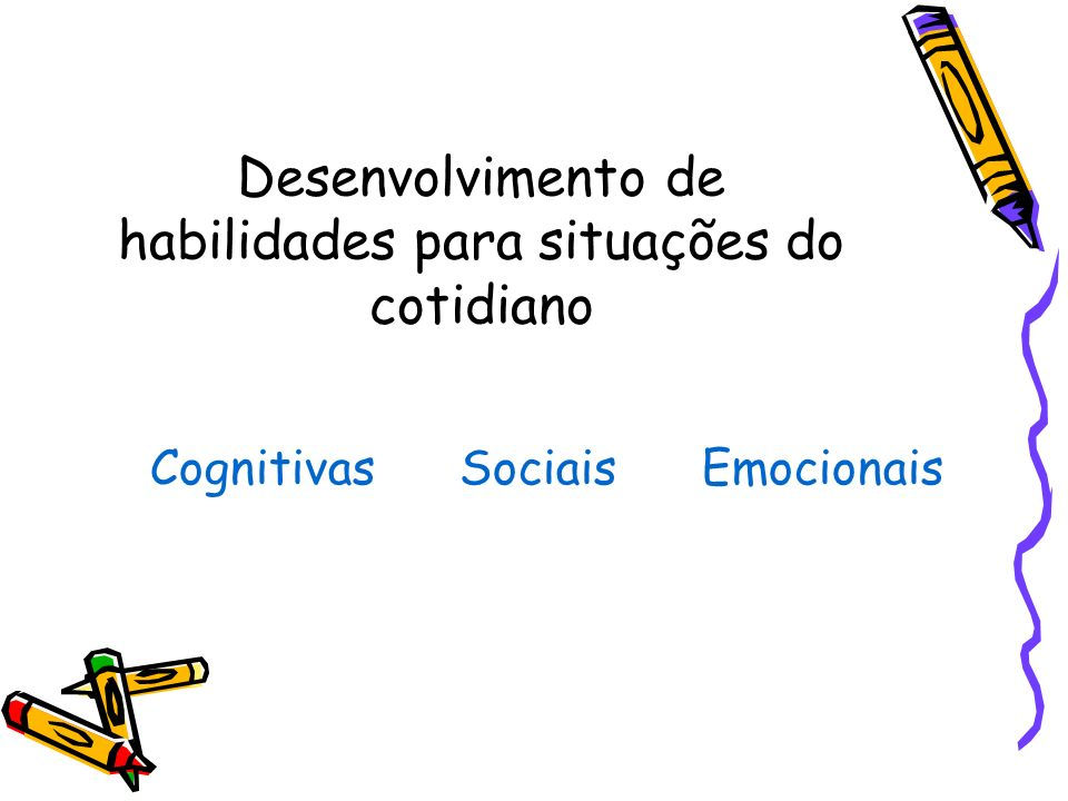 Desenvolvimento de habilidades para situações do cotidiano Cognitivas Sociais Emocionais