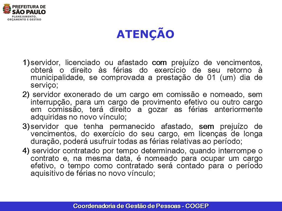 Coordenadoria de Gestão de Pessoas - COGEP 5) servidor que, anteriormente, tenha trabalhado em outro órgão, como Câmara Municipal de São Paulo (CMSP), Tribunal de Contas do Município de São Paulo (TCM), Instituto de Previdência Municipal (IPREM), Serviço Funerário do Município de São Paulo (SFMSP) e Autarquias Hospitalares, nos termos da Lei nº 8989/79, e que, sem interrupção, ingressou na PMSP, se requerer e tiver deferido o pedido de averbação, para todos os efeitos legais, do tempo correspondente ao período prestado no órgão, poderá usufruir as férias adquiridas anteriormente e, se não completou o 1º ano de exercício naquele órgão, poderá contar esse tempo para completar o 1º período aquisitivo nesta municipalidade; ATENÇÃO