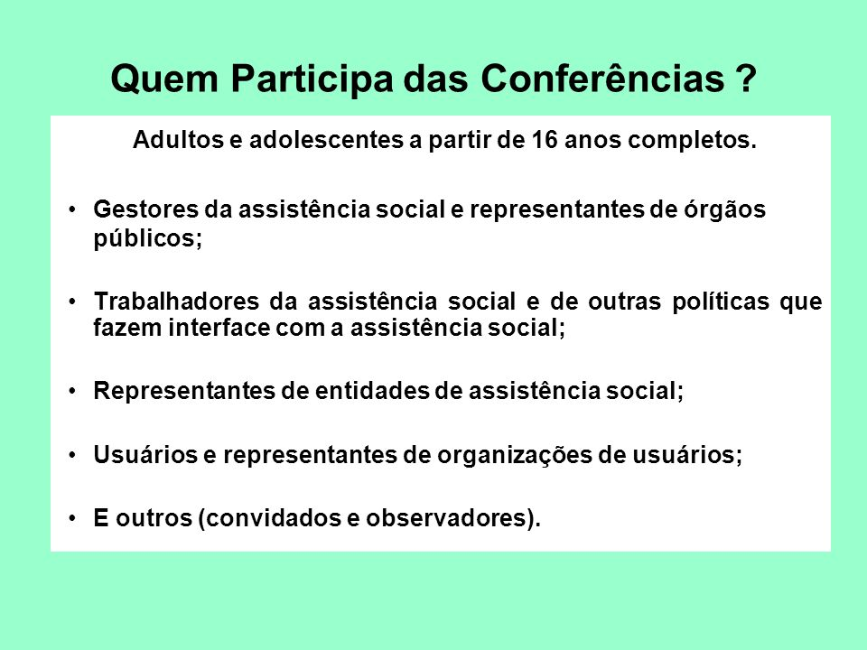 Quem Participa das Conferências ? Adultos e adolescentes a partir de 16 anos completos. Gestores da assistência social e representantes de órgãos públ