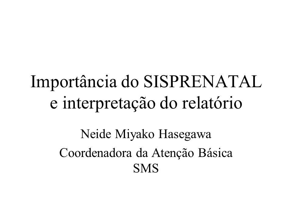 Importância do SISPRENATAL e interpretação do relatório Neide Miyako Hasegawa Coordenadora da Atenção Básica SMS
