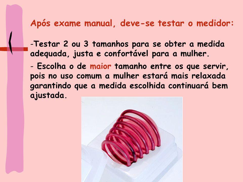 Após exame manual, deve-se testar o medidor: -Testar 2 ou 3 tamanhos para se obter a medida adequada, justa e confortável para a mulher. - Escolha o d