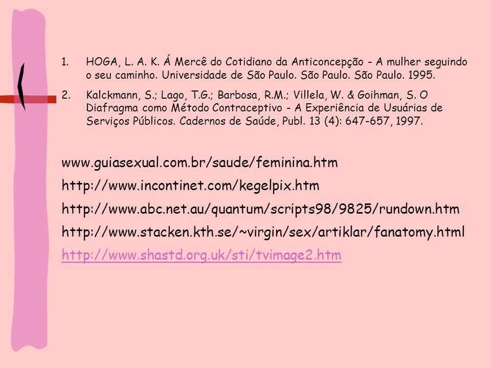 1.HOGA, L. A. K. Á Mercê do Cotidiano da Anticoncepção - A mulher seguindo o seu caminho. Universidade de São Paulo. São Paulo. São Paulo. 1995. 2.Kal