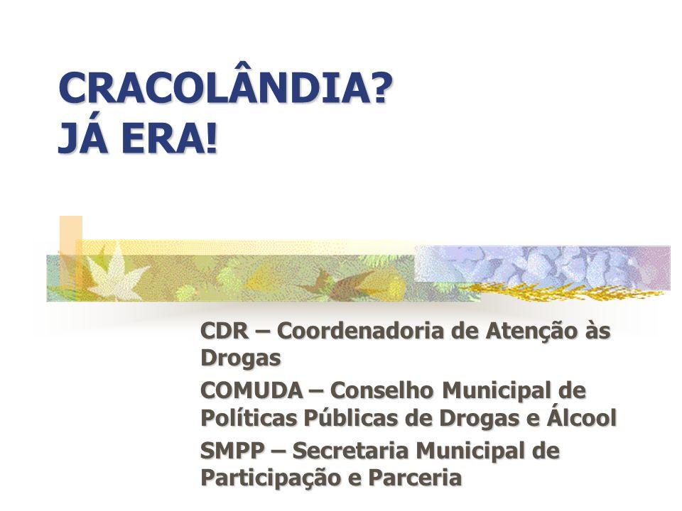 CRACOLÂNDIA? JÁ ERA! CDR – Coordenadoria de Atenção às Drogas COMUDA – Conselho Municipal de Políticas Públicas de Drogas e Álcool SMPP – Secretaria M