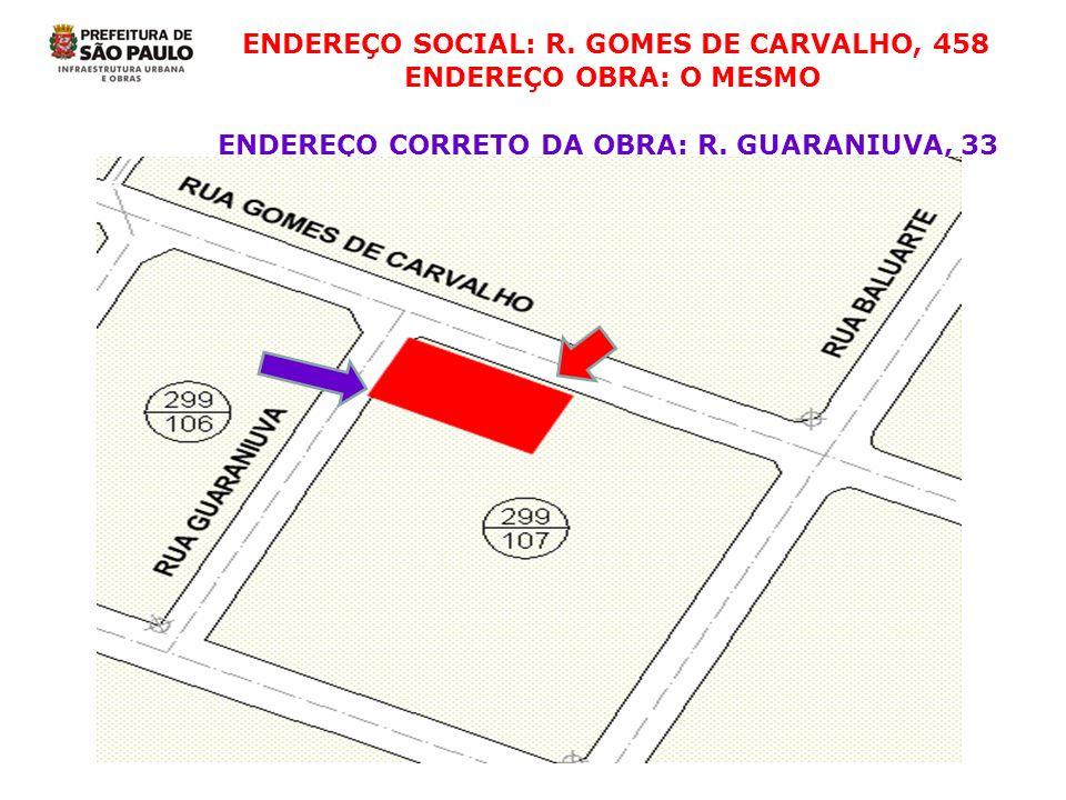 ENDEREÇO SOCIAL: R. GOMES DE CARVALHO, 458 ENDEREÇO OBRA: O MESMO ENDEREÇO CORRETO DA OBRA: R. GUARANIUVA, 33