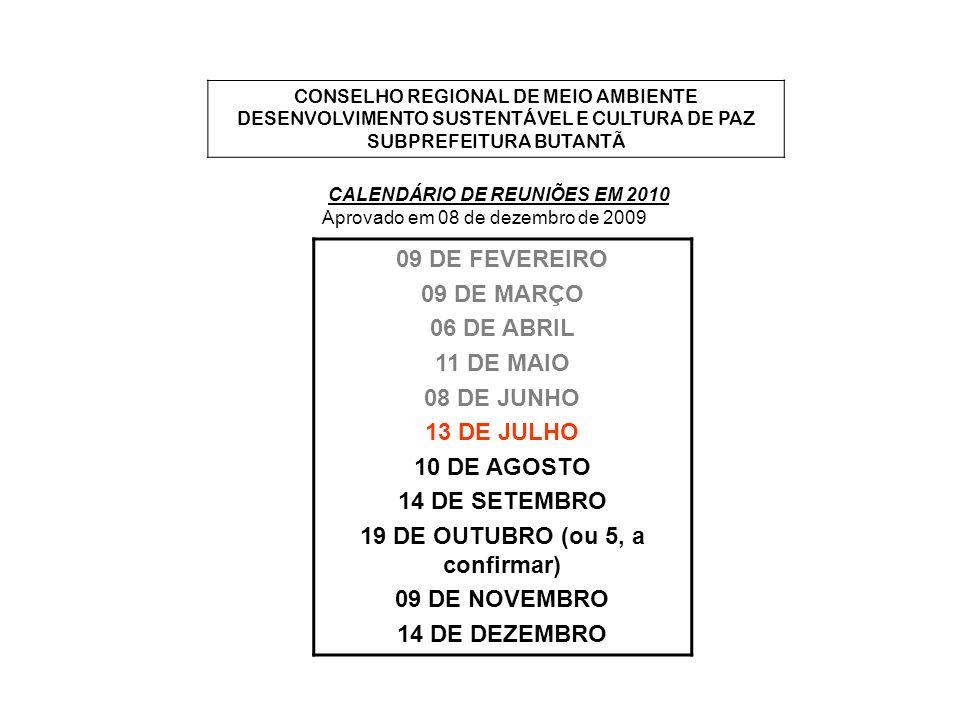 CONSELHO REGIONAL DE MEIO AMBIENTE DESENVOLVIMENTO SUSTENTÁVEL E CULTURA DE PAZ SUBPREFEITURA BUTANTÃ CALENDÁRIO DE REUNIÕES EM 2010 Aprovado em 08 de dezembro de 2009 09 DE FEVEREIRO 09 DE MARÇO 06 DE ABRIL 11 DE MAIO 08 DE JUNHO 13 DE JULHO 10 DE AGOSTO 14 DE SETEMBRO 19 DE OUTUBRO (ou 5, a confirmar) 09 DE NOVEMBRO 14 DE DEZEMBRO