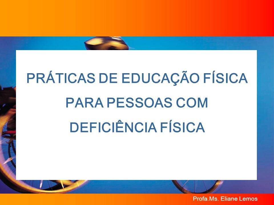 Profa.Ms. Eliane Lemos PRÁTICAS DE EDUCAÇÃO FÍSICA PARA PESSOAS COM DEFICIÊNCIA FÍSICA