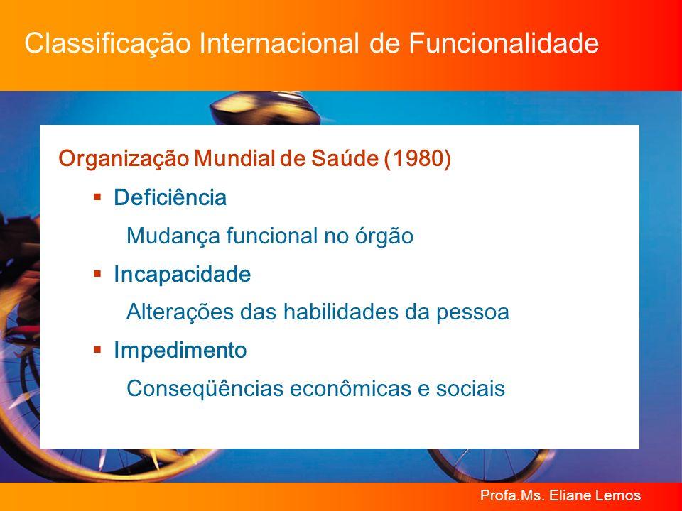 Profa.Ms. Eliane Lemos Classificação Internacional de Funcionalidade Organização Mundial de Saúde (1980) Deficiência Mudança funcional no órgão Incapa