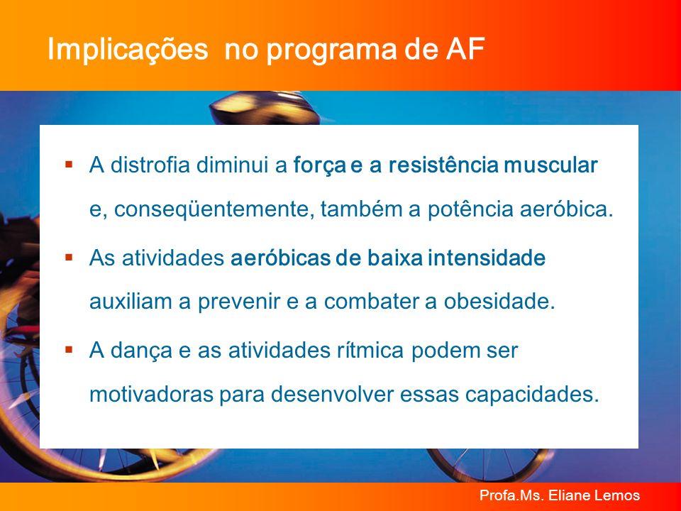 Profa.Ms. Eliane Lemos Implicações no programa de AF A distrofia diminui a força e a resistência muscular e, conseqüentemente, também a potência aerób