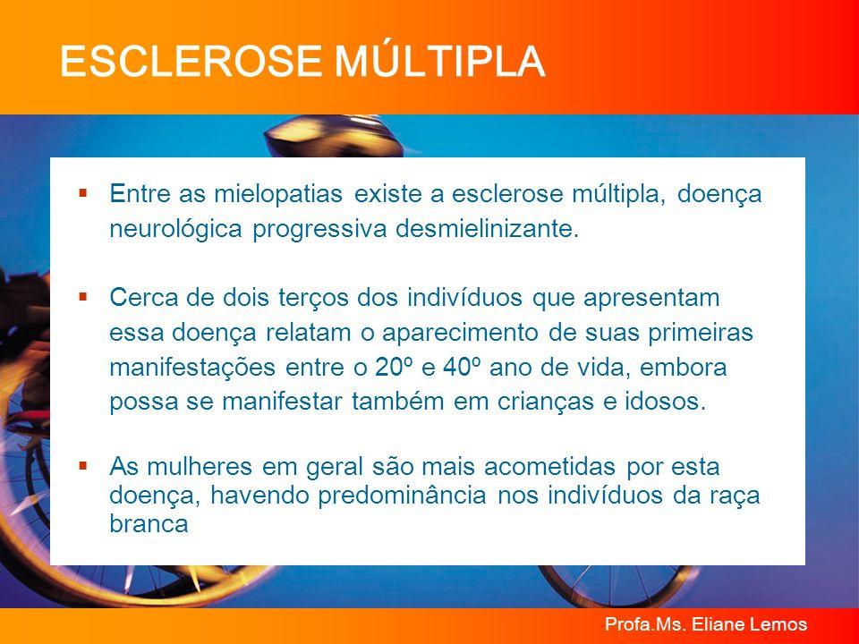 Profa.Ms. Eliane Lemos ESCLEROSE MÚLTIPLA Entre as mielopatias existe a esclerose múltipla, doença neurológica progressiva desmielinizante. Cerca de d