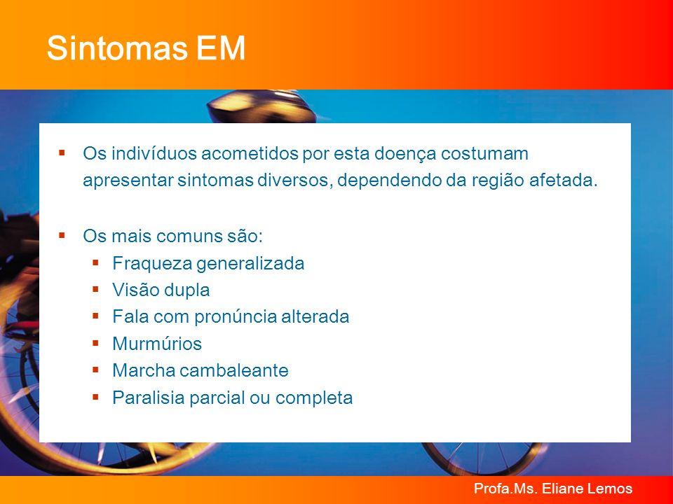Profa.Ms. Eliane Lemos Sintomas EM Os indivíduos acometidos por esta doença costumam apresentar sintomas diversos, dependendo da região afetada. Os ma