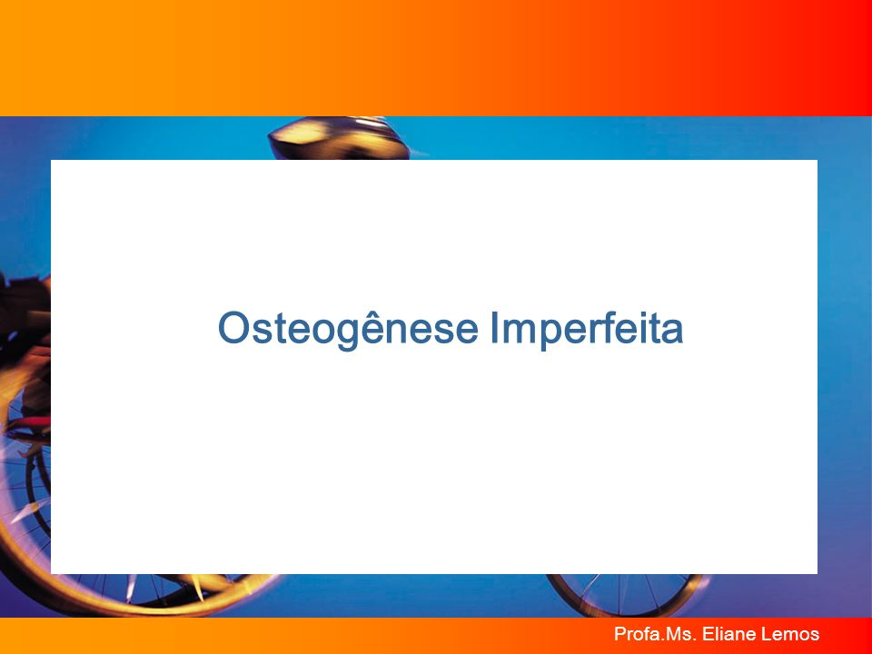 Profa.Ms. Eliane Lemos Osteogênese Imperfeita