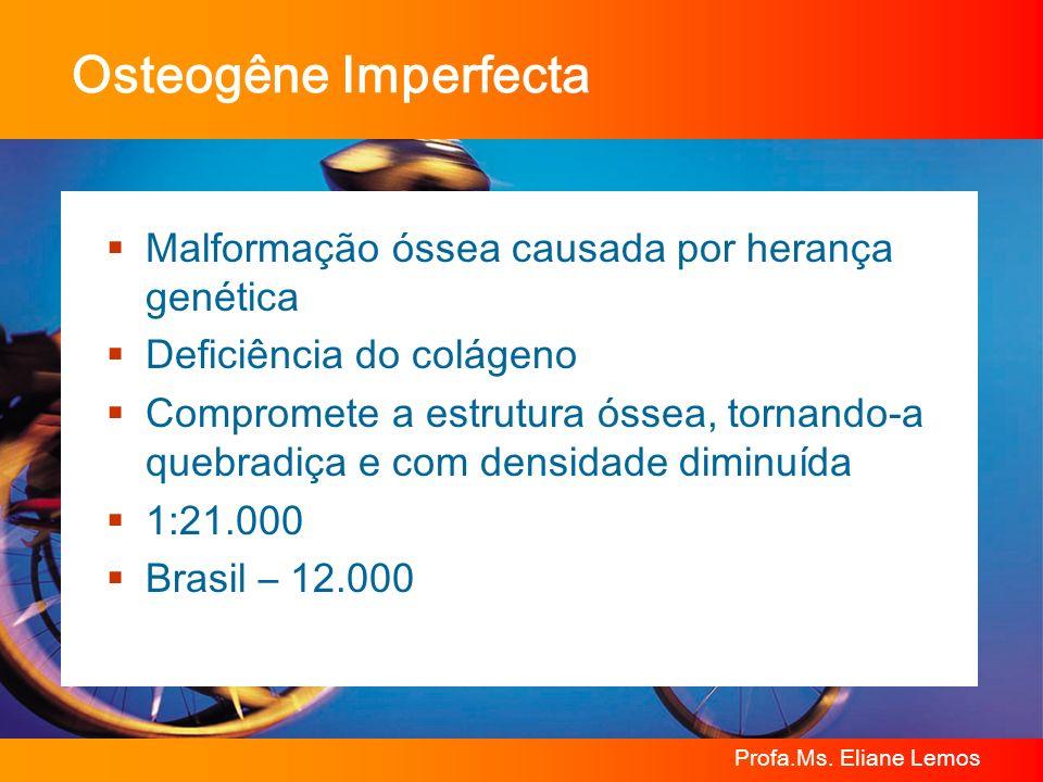 Profa.Ms. Eliane Lemos Osteogêne Imperfecta Malformação óssea causada por herança genética Deficiência do colágeno Compromete a estrutura óssea, torna
