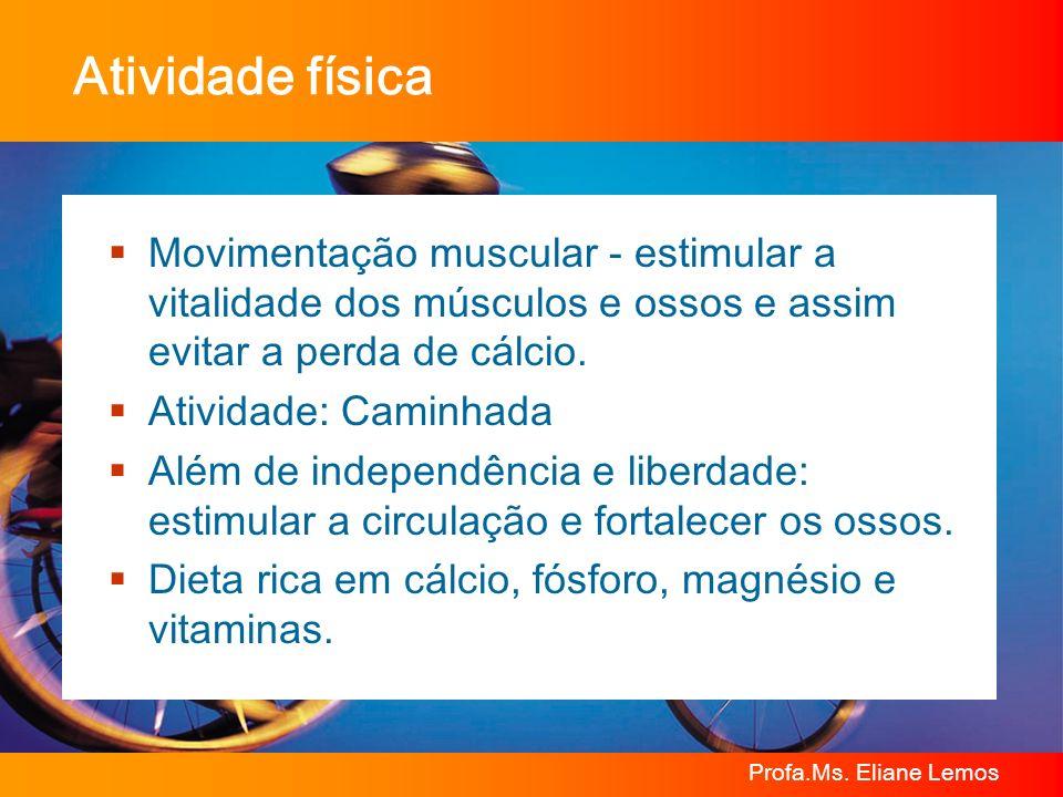 Profa.Ms. Eliane Lemos Atividade física Movimentação muscular - estimular a vitalidade dos músculos e ossos e assim evitar a perda de cálcio. Atividad