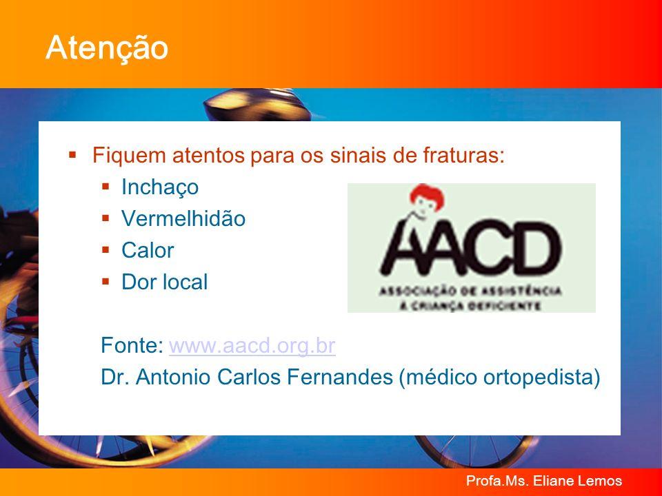 Profa.Ms. Eliane Lemos Atenção Fiquem atentos para os sinais de fraturas: Inchaço Vermelhidão Calor Dor local Fonte: www.aacd.org.brwww.aacd.org.br Dr