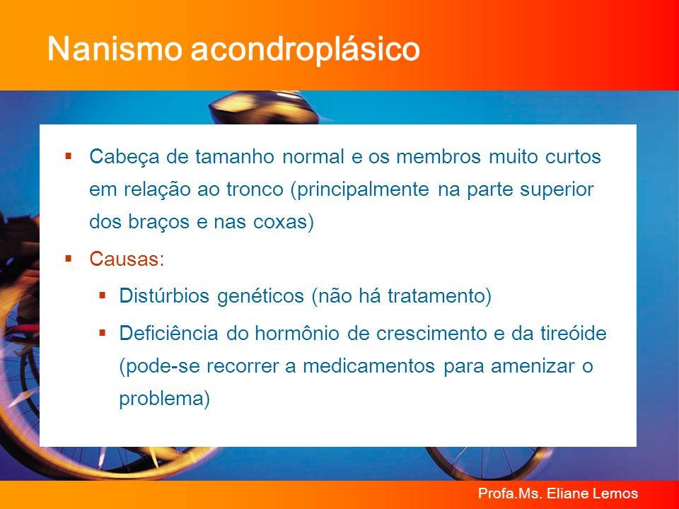 Profa.Ms. Eliane Lemos Nanismo acondroplásico Cabeça de tamanho normal e os membros muito curtos em relação ao tronco (principalmente na parte superio