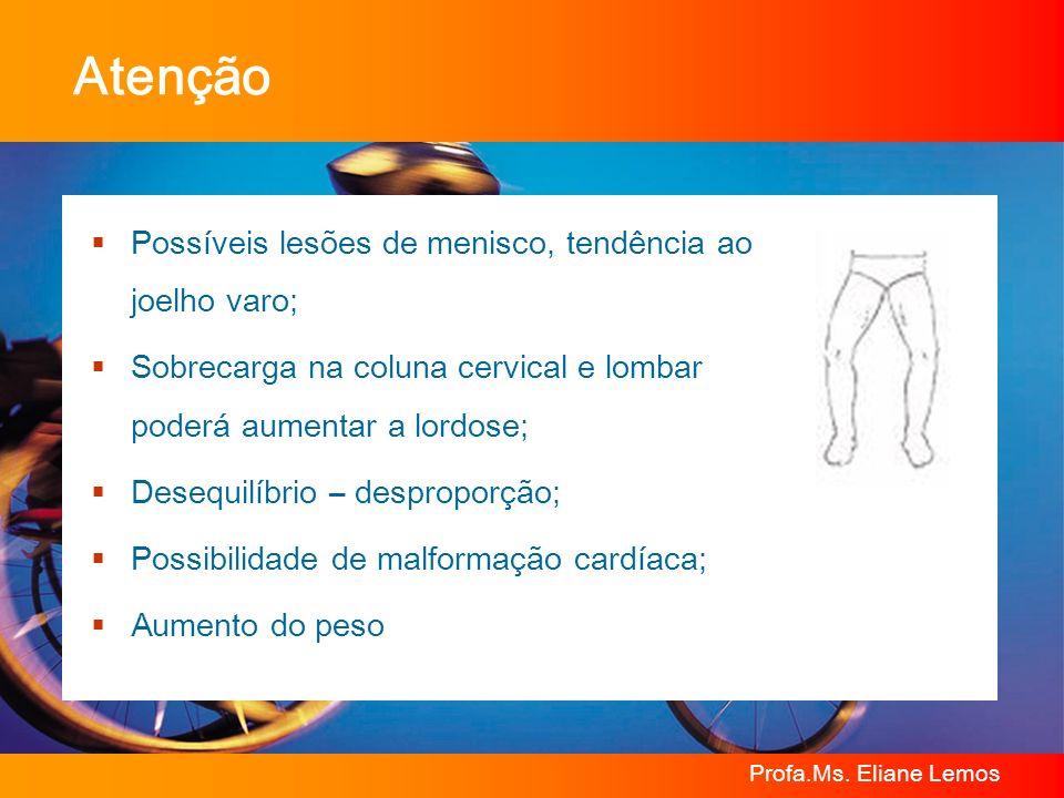 Profa.Ms. Eliane Lemos Atenção Possíveis lesões de menisco, tendência ao joelho varo; Sobrecarga na coluna cervical e lombar poderá aumentar a lordose