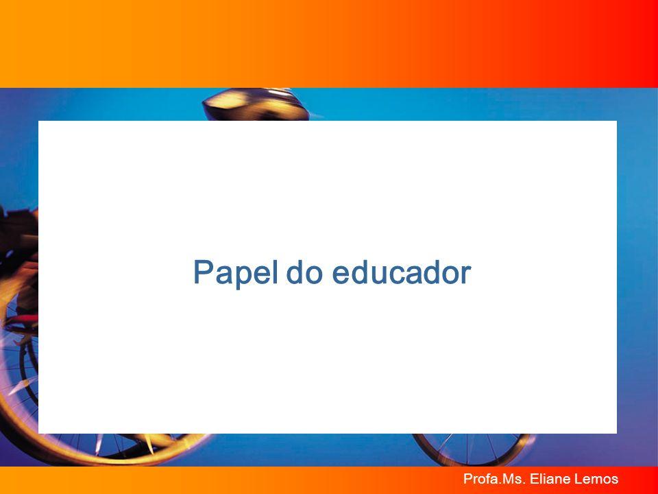 Profa.Ms. Eliane Lemos Papel do educador