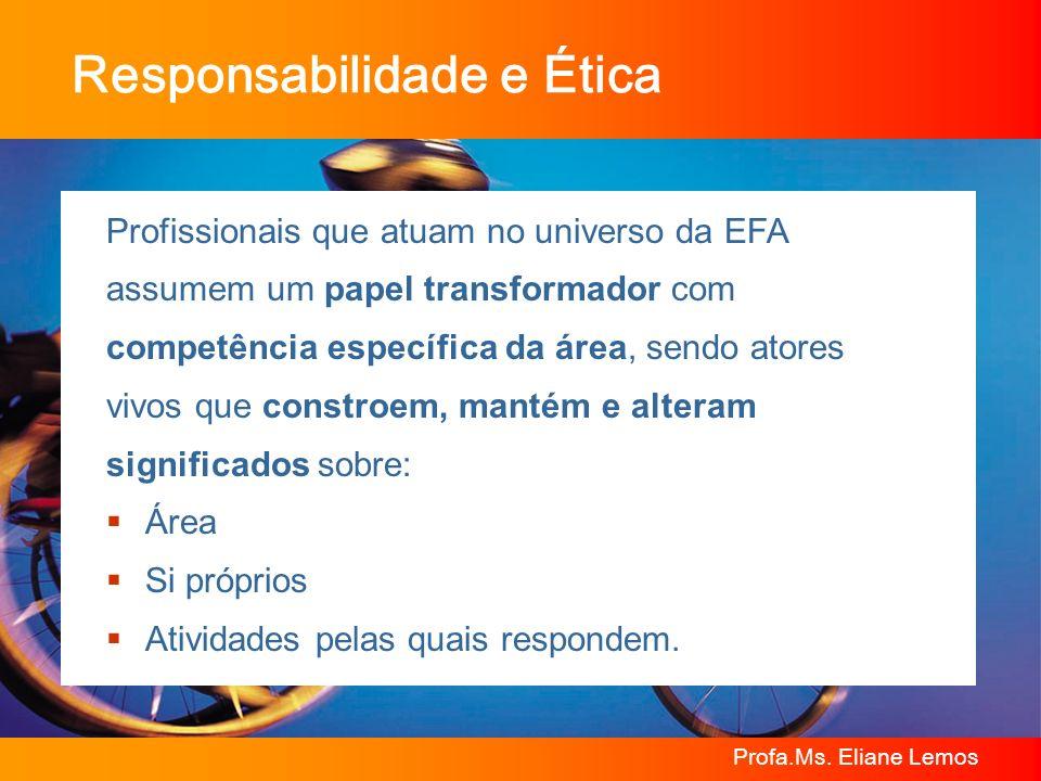 Profa.Ms. Eliane Lemos Responsabilidade e Ética Profissionais que atuam no universo da EFA assumem um papel transformador com competência específica d