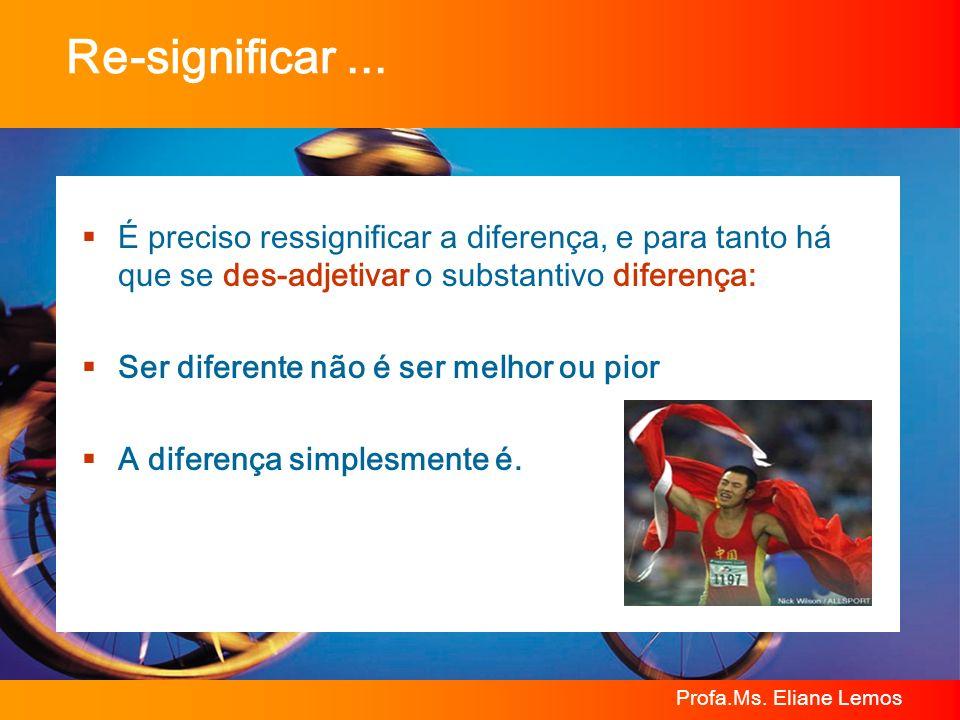 Profa.Ms. Eliane Lemos Re-significar... É preciso ressignificar a diferença, e para tanto há que se des-adjetivar o substantivo diferença: Ser diferen