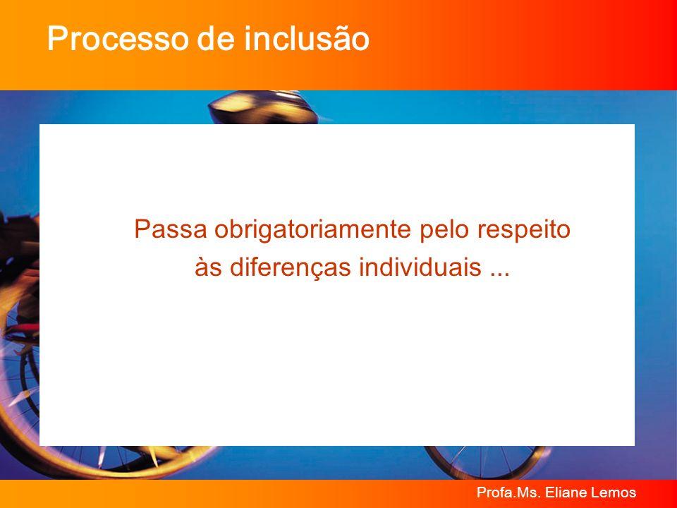 Profa.Ms. Eliane Lemos Processo de inclusão Passa obrigatoriamente pelo respeito às diferenças individuais...