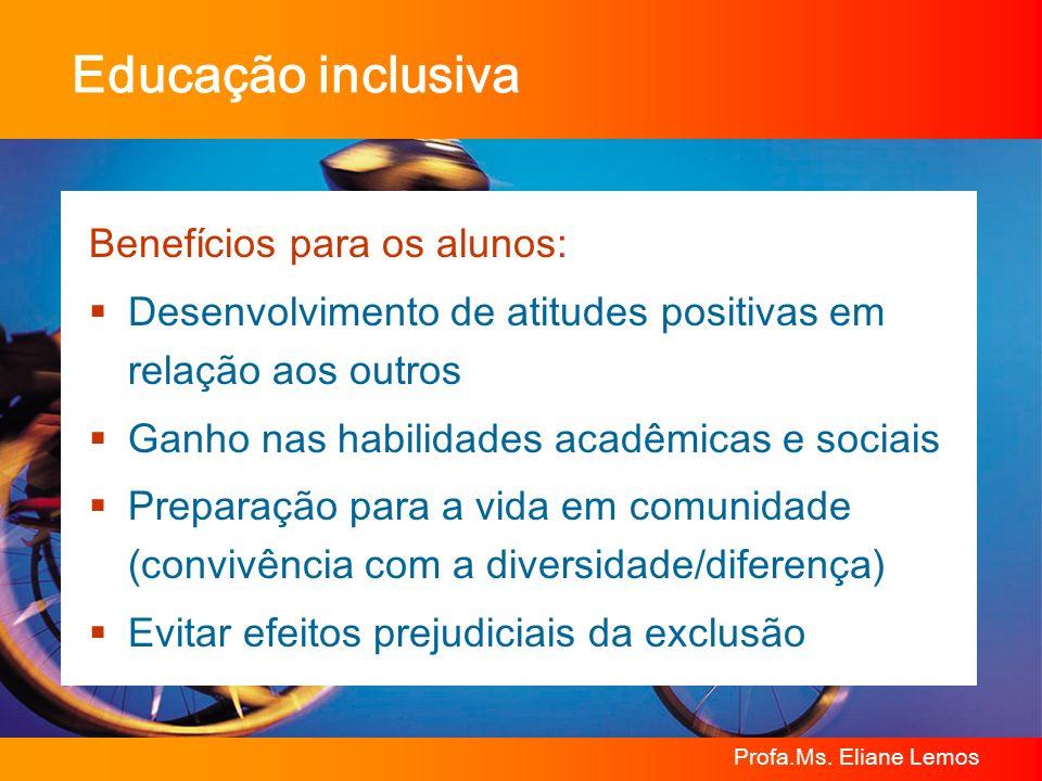 Profa.Ms. Eliane Lemos Educação inclusiva Benefícios para os alunos: Desenvolvimento de atitudes positivas em relação aos outros Ganho nas habilidades