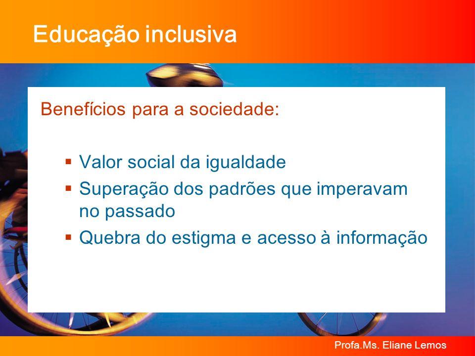 Profa.Ms. Eliane Lemos Educação inclusiva Benefícios para a sociedade: Valor social da igualdade Superação dos padrões que imperavam no passado Quebra