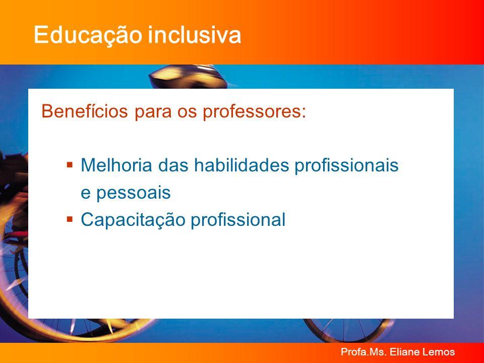 Profa.Ms. Eliane Lemos Educação inclusiva Benefícios para os professores: Melhoria das habilidades profissionais e pessoais Capacitação profissional