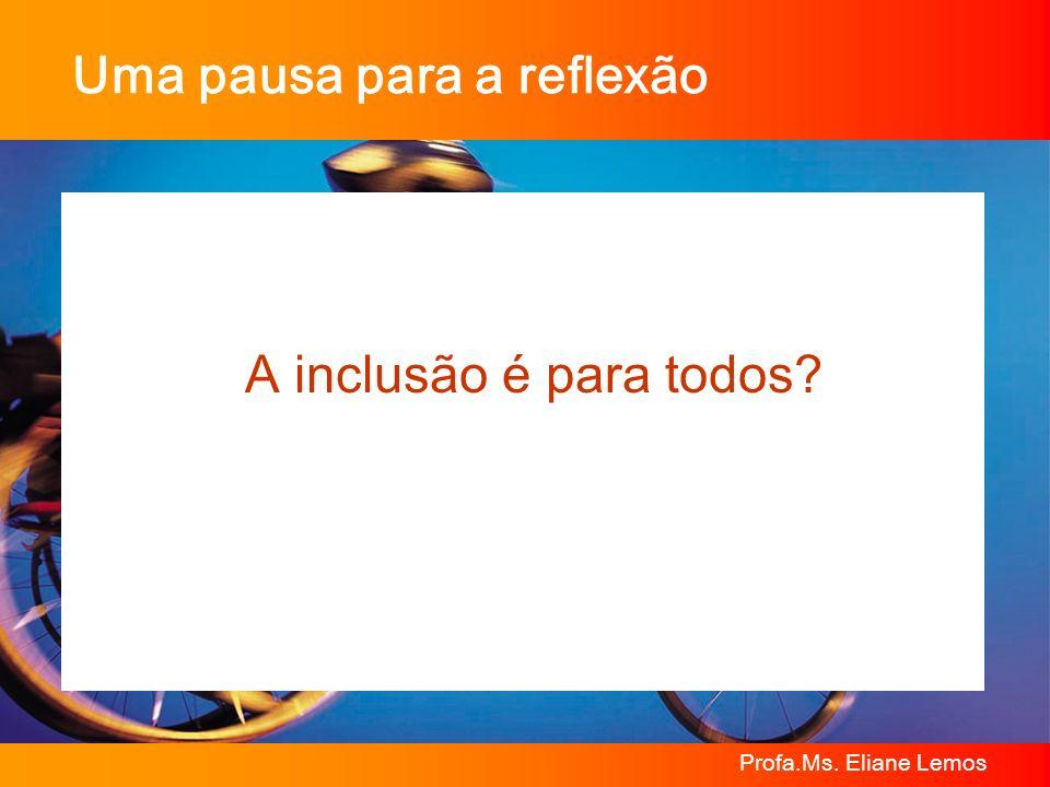 Profa.Ms. Eliane Lemos Uma pausa para a reflexão A inclusão é para todos?