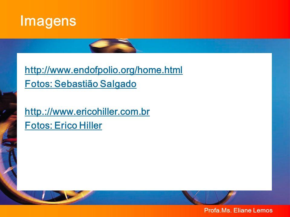 Profa.Ms. Eliane Lemos Imagens http://www.endofpolio.org/home.html Fotos: Sebastião Salgado http.://www.ericohiller.com.br Fotos: Erico Hiller