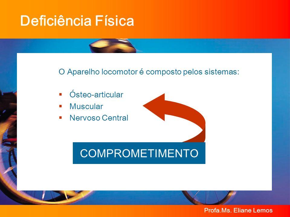 Profa.Ms. Eliane Lemos Deficiência Física O Aparelho locomotor é composto pelos sistemas: Ósteo-articular Muscular Nervoso Central COMPROMETIMENTO