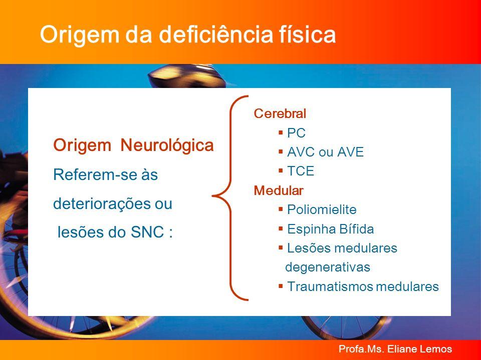 Profa.Ms. Eliane Lemos Origem da deficiência física Origem Neurológica Referem-se às deteriorações ou lesões do SNC : Cerebral PC AVC ou AVE TCE Medul