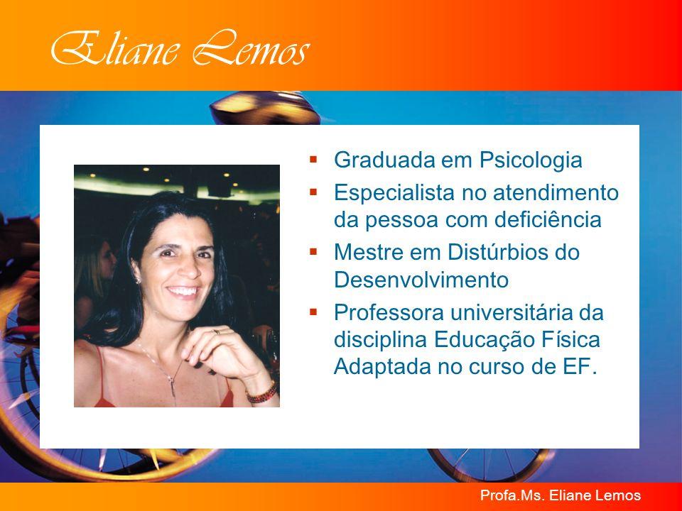 Profa.Ms. Eliane Lemos Eliane Lemos Graduada em Psicologia Especialista no atendimento da pessoa com deficiência Mestre em Distúrbios do Desenvolvimen