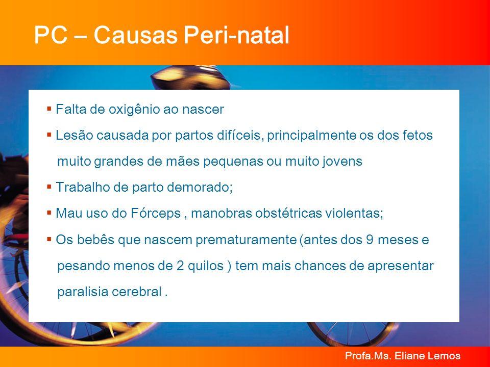 Profa.Ms. Eliane Lemos PC – Causas Peri-natal Falta de oxigênio ao nascer Lesão causada por partos difíceis, principalmente os dos fetos muito grandes
